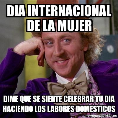 Meme Willy Wonka - dia internacional de la mujer dime que ...