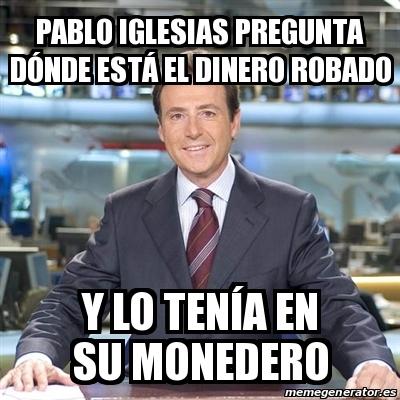 20006980 meme matias prats pablo iglesias pregunta dónde está el dinero,Pablo Iglesias Meme