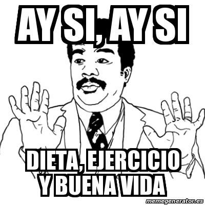 Meme Ay Si Ay Si Ay Si Dieta Ejercicio Y Buena Vida 20215834