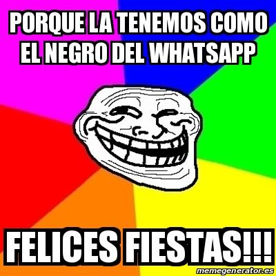 porque la tenemos como el negro del WhatsApp Felices Fiestas!!! Crear meme Troll