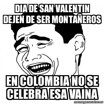 DIA DE SAN VALENTIN DEJEN DE SER MONTAÑEROS EN COLOMBIA NO SE CELEBRA ESA VAINA