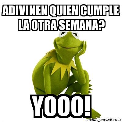 Meme Kermit The Frog Adivinen Quien Cumple La Otra Semana Yooo 22042949