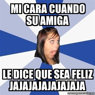 Meme annoying facebook girl mi cara cuando su amiga le - Cuando sea feliz ...