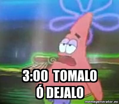 Meme Personalizado - 3:00 tomalo ó dejalo - 24834535