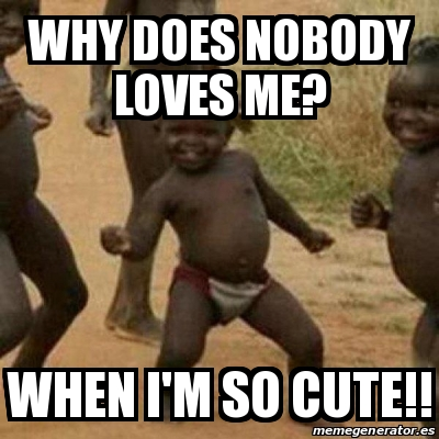 Meme I M Sexy And I Know It Why Does Nobody Loves Me When I M So Cute 26746433