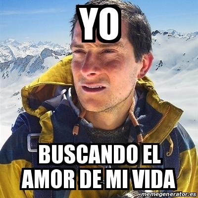 Meme Bear Grylls Yo Buscando El Amor De Mi Vida 27221679