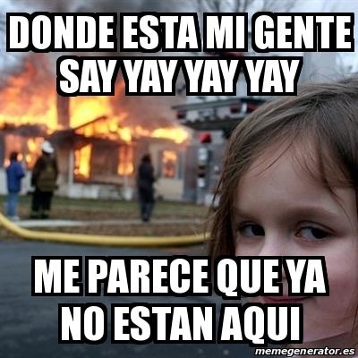 Meme Disaster Girl Donde Esta Mi Gente Say Yay Yay Yay Me Parece Que Ya No Estan Aqui 27954891 The best memes from instagram, facebook, vine, and twitter about meme yay. meme disaster girl donde esta mi