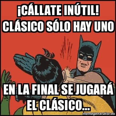 Meme Batman Slaps Robin A Ca Llate Inaºtil Cla Sico Sa Lo Hay Uno En La Final Se Jugara El Cla Sico 28261432