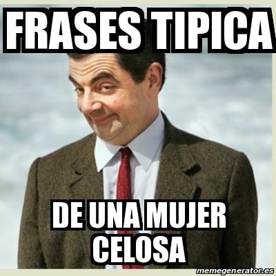 Meme Mr Bean Frases Tipica De Una Mujer Celosa 28330432
