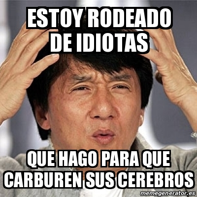 Meme Jackie Chan Estoy Rodeado De Idiotas Que Hago Para Que