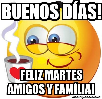 Meme Personalizado - Buenos días! Feliz martes amigos y ...