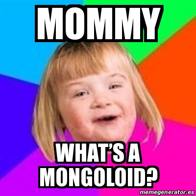 Meme Retard Girl - Mommy What's a mongoloid? - 29132247