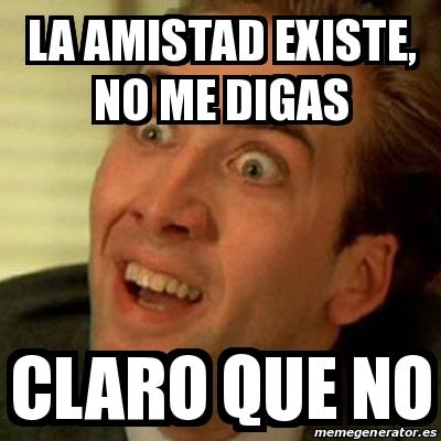 Meme No Me Digas La Amistad Existe No Me Digas Claro Que No 29578449