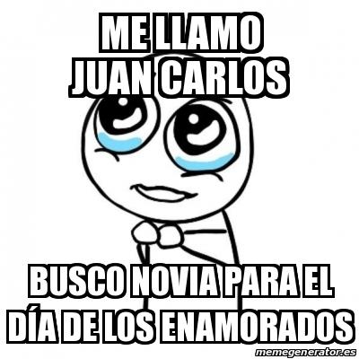 df8769187df74 Me Llamo Juan Carlos Busco Novia Para el día de los Enamorados. Crear meme  Por favor