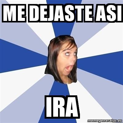 Meme Annoying Facebook Girl Me Dejaste Asi Ira 29918340