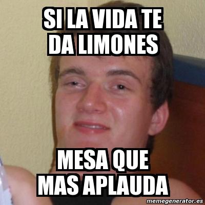 Meme stoner stanley si la vida te da limones mesa que for Mesa que mas aplauda