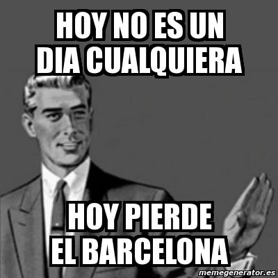 Meme Correction Guy Hoy No Es Un Dia Cualquiera Hoy Pierde El Barcelona 3136487