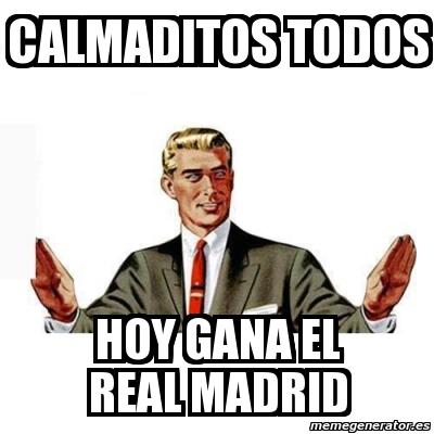 Meme personalizado calmaditos todos hoy gana el real for Televisan el madrid hoy