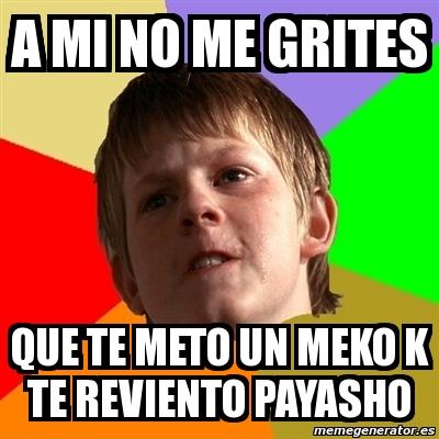 Meme Chico Malo A Mi No Me Grites Que Te Meto Un Meko K Te