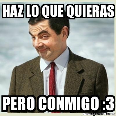 Meme Mr Bean Haz Lo Que Quieras Pero Conmigo 3 3919387