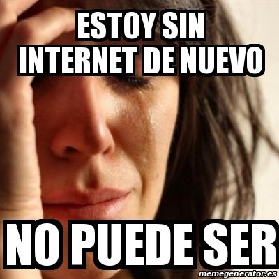 Meme Problems - Estoy sin internet de nuevo No puede ser ...