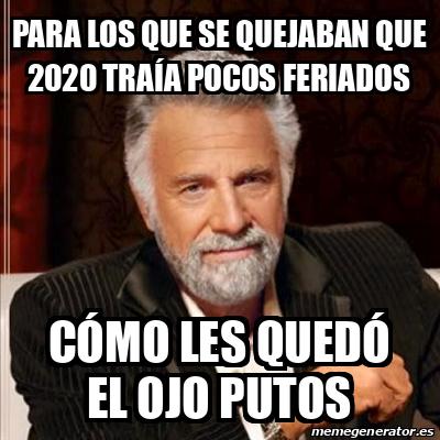 Meme Most Interesting Man Para Los Que Se Quejaban Que 2020 Traia Pocos Feriados Como Les Quedo El Ojo Putos 31724790