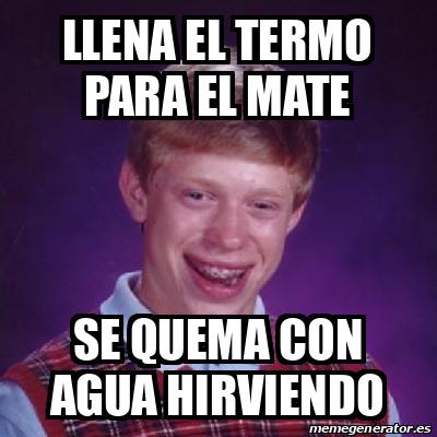 Meme Bad Luck Brian LLENA EL TERMO PARA EL MATE SE QUEMA