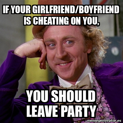 Meme Willy Wonka If Your Girlfriend Boyfriend Is Cheating On You You Should Leave Party 31847564