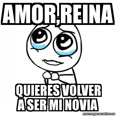 Meme Por favor  AMORREINA QUIERES VOLVER A SER MI NOVIA  4706473
