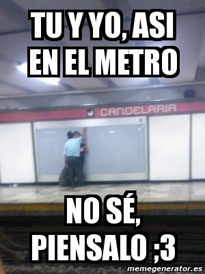 Meme Personalizado - Tu y Yo, asi en el metro no sé ...