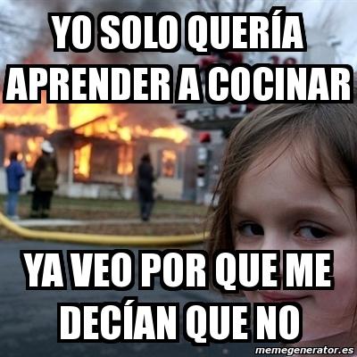 Meme Disaster Girl Yo Solo Queria Aprender A Cocinar Ya Veo Por