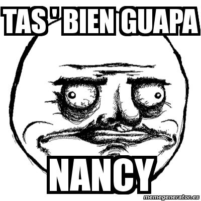 Meme Me Gusta Tas Bien Guapa Nancy 7897803 - Fotos-de-tas-guapas