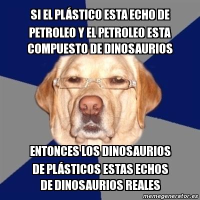 Meme Perro Racista - SI EL PLÁSTICO ESTA ECHO DE PETROLEO ...