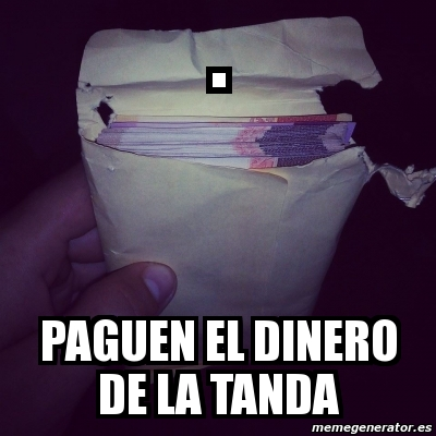 Meme Personalizado - . PAGUEN EL DINERO DE LA TANDA - 9708730