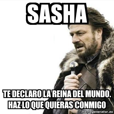 Meme Prepare Yourself Sasha Te Declaro La Reina Del Mundo Haz Lo Que Quieras Conmigo 9775812
