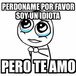 Meme Por Favor Perdoname Por Favor Soy Un Idiota Pero Te Amo 498039