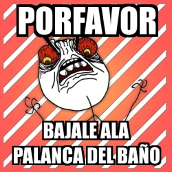 Meme I Hate - PORFAVOR BAJALE ALA PALANCA DEL BAÑO - 532971