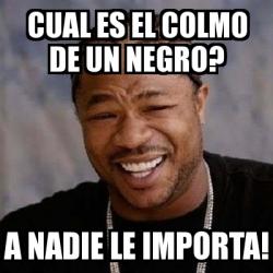 Meme Yo Dawg Cual Es El Colmo De Un Negro A Nadie Le Importa 673078