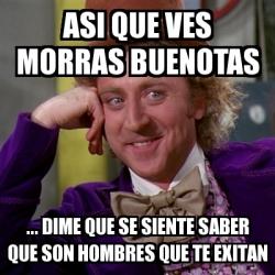 Meme Willy Wonka Asi Que Ves Morras Buenotas Dime Que