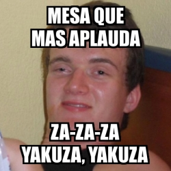 Meme stoner stanley mesa que mas aplauda za za za yakuza for Mesa que mas aplauda