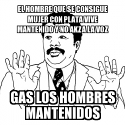 24fd8c42440b Meme Ay Si - EL HOMBRE QUE SE CONSIGUE MUJER CON PLATA VIVE MANTENIDO Y NO  AKZA LA VOZ GAS LOS HOMBRES MANTENIDOS - 14531488