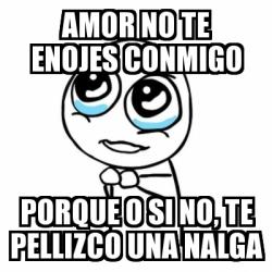 Meme Por Favor Amor No Te Enojes Conmigo Porque O Si No Te