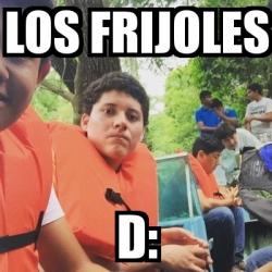 Meme Personalizado - Los frijoles D: - 16756356