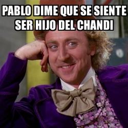 Meme Willy Wonka - Pablo dime que se siente ser hijo del ... Willy Wonka Meme Generator