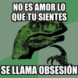 Meme Filosoraptor - no es amor lo que tu sientes se llama ...