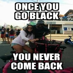 Meme Personalizado - ONCE YOU GO BLACK YOU NEVER COME BACK