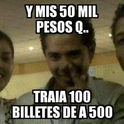 Meme Personalizado Y MIS 50 MIL PESOS Q TRAIA 100