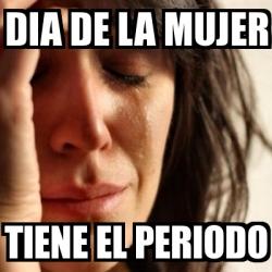 Meme Problems - DIA DE LA MUJER TIENE EL PERIODO - 2885176