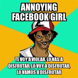 Meme Ash Pedreiro Annoying Facebook Girl Te Voy A Violar Lo Vas A Disfrutar Lo Voy A Disfrutar Lo Vamos A Disfrutar 2998005