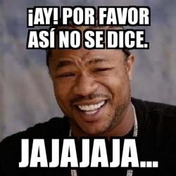 Meme Yo Dawg - ¡ay! por favor así no se dice. jajajaja ...